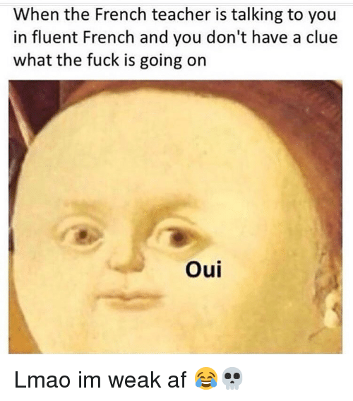 Af, Funny, and Lmao: When the French teacher is talking to you  in fluent French and you don't have a clue  what the fuck is going on  Oui Lmao im weak af 😂💀