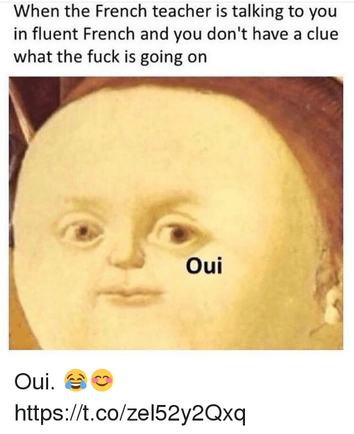 Teacher, Fuck, and French: When the French teacher is talking to you  in fluent French and you don't have a clue  what the fuck is going on  Oui Oui. 😂😊 https://t.co/zel52y2Qxq