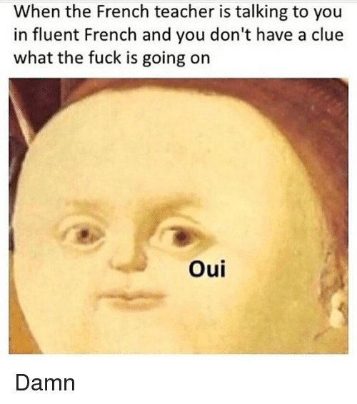 Memes, Teacher, and Fuck: When the French teacher is talking to you  in fluent French and you don't have a clue  what the fuck is going on  Oui Damn