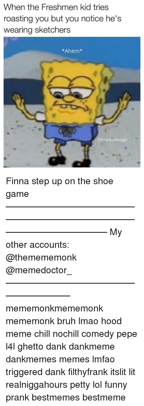 Bruh, Chill, and Dank: When the Freshmen kid tries  roasting you but you notice he's  wearing sketchers  *Ahem  @hoodx savage Finna step up on the shoe game ——————————————————————————————————————— My other accounts: @themememonk @memedoctor_ ————————————————————— mememonkmememonk mememonk bruh lmao hood meme chill nochill comedy pepe l4l ghetto dank dankmeme dankmemes memes lmfao triggered dank filthyfrank itslit lit realniggahours petty lol funny prank bestmemes bestmeme