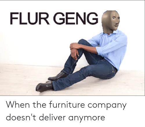 deliver: When the furniture company doesn't deliver anymore