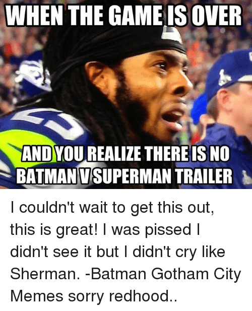 Sherman: WHEN THE GAME ISOVER  AND YOU REALIZE THEREIS NO  BATMANVSUPERMAN TRAILER I couldn't wait to get this out, this is great! I was pissed I didn't see it but I didn't cry like Sherman. -Batman Gotham City Memes  sorry redhood..