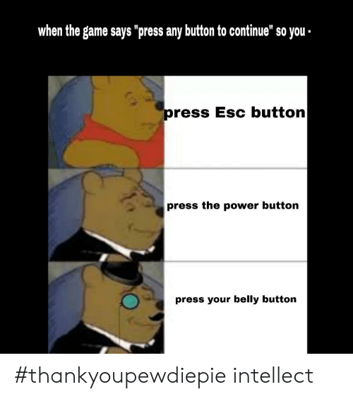 """Button Press: when the game says """"press any button to continue"""" so you  ress Esc button  press the power button  press your belly button #thankyoupewdiepie intellect"""