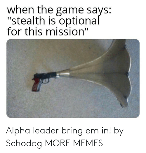 """stealth: when the game says:  """"stealth is optional  for this mission"""" Alpha leader bring em in! by Schodog MORE MEMES"""