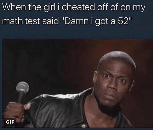 "cheated: When the girl i cheated off of on my  math test said ""Damn i got a 52""  GIF"