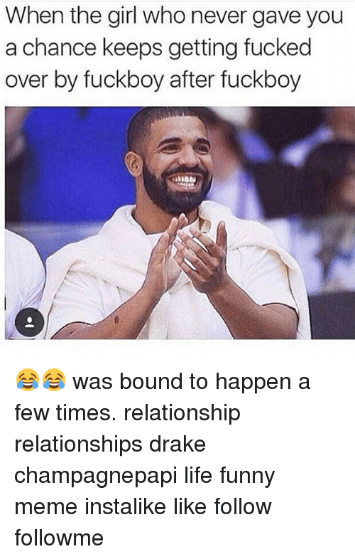 Drake, Fuckboy, and Fucking: When the girl who never gave you  a chance keeps getting fucked  over by fuckboy after fuckboy 😂😂 was bound to happen a few times. relationship relationships drake champagnepapi life funny meme instalike like follow followme