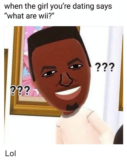 """Dating, Lol, and Memes: when the girl you're dating says  """"what are wii?"""" Lol"""