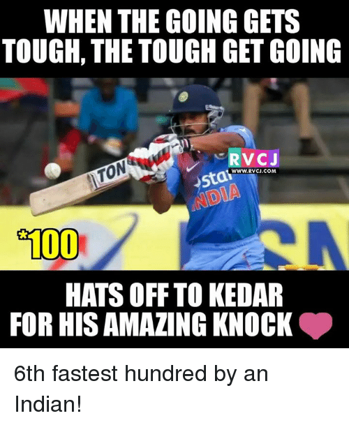 Memes and 🤖: WHEN THE GOING GETS  TOUGH, THE TOUGH GET GOING  RVCJ  WWW. RVCJ.COM  o100  HATS OFF TO KEDAR  FOR HIS AMAZING KNOCK 6th fastest hundred by an Indian!