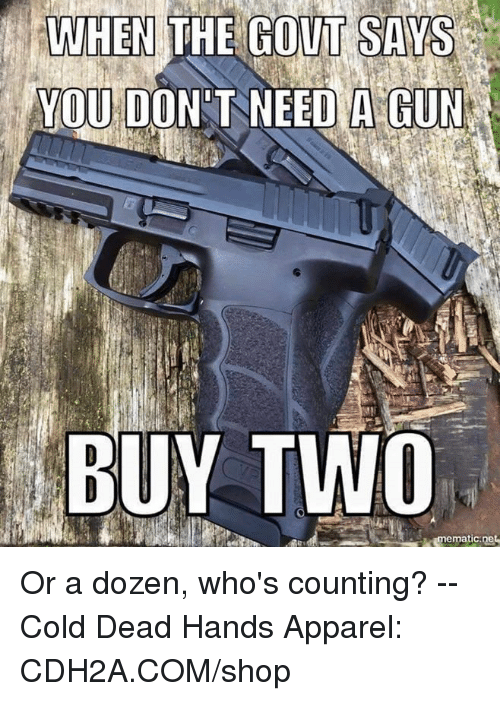 gout: WHEN  THE  GOUT  SAYS  YOU DON T NEED A GUN  BUY TWO Or a dozen, who's counting? -- Cold Dead Hands Apparel: CDH2A.COM/shop