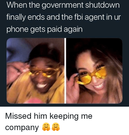 Shutdown: When the government shutdown  finally ends and the fbi agent in ur  phone gets paid again Missed him keeping me company 🤗🤗
