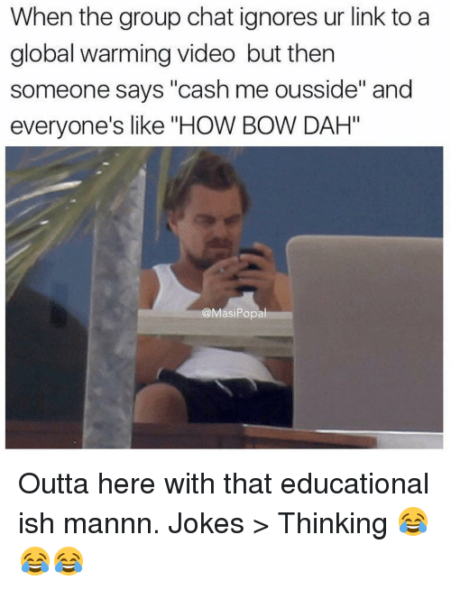 """Global Warming, Group Chat, and Memes: When the group chat ignores ur link to a  global warming video but then  someone says """"cash me ousside"""" and  everyone's like """"HOW BOW DAH""""  asiPopa Outta here with that educational ish mannn. Jokes > Thinking 😂😂😂"""