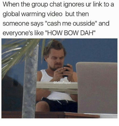 "Globalization: When the group chat ignores ur link to a  global warming video but then  someone says ""cash me ousside"" and  everyone's like ""HOW BOW DAH""  Masi Popal"