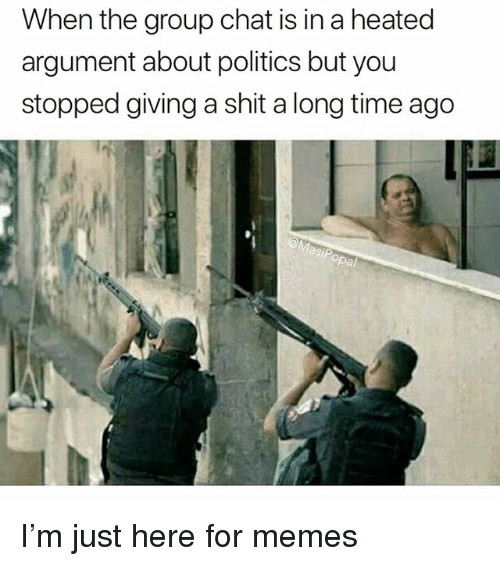 Funny, Group Chat, and Memes: When the group chat is in a heated  argument about politics but you  stopped giving a shit a long time ago  St  opal I'm just here for memes