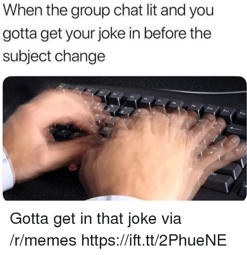 Group Chat, Lit, and Memes: When the group chat lit and you  gotta get your joke in before thee  subject change Gotta get in that joke via /r/memes https://ift.tt/2PhueNE