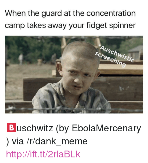 "concentration camp: When the guard at the concentration  camp takes away your fidget spinner  Auschwistic  screechin <p>🅱️uschwitz (by EbolaMercenary ) via /r/dank_meme <a href=""http://ift.tt/2rlaBLk"">http://ift.tt/2rlaBLk</a></p>"