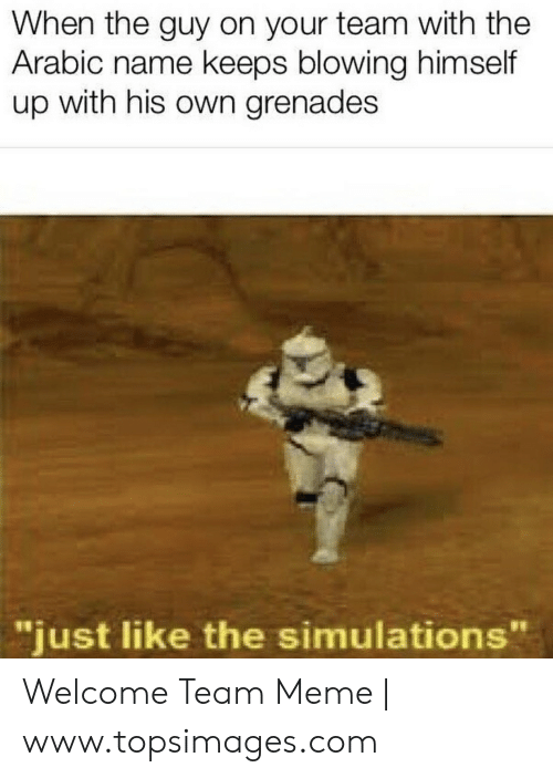"Welcome To The Team Meme: When the guy on your team with the  Arabic name keeps blowing himself  up with his own grenades  ""just like the simulations"" Welcome Team Meme 