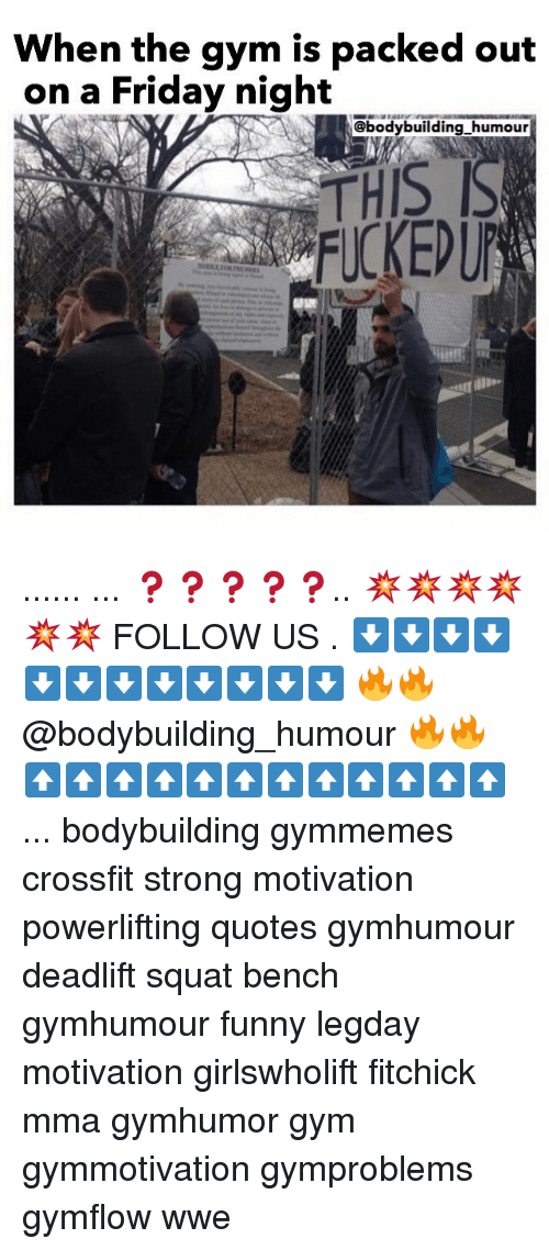 Friday, Funny, and Gym: When the gym is packed out  on a Friday night  @bodybuilding humour ...... ... ❓❓❓❓❓.. 💥💥💥💥💥💥 FOLLOW US . ⬇️⬇️⬇️⬇️⬇️⬇️⬇️⬇️⬇️⬇️⬇️⬇️ 🔥🔥@bodybuilding_humour 🔥🔥 ⬆️⬆️⬆️⬆️⬆️⬆️⬆️⬆️⬆️⬆️⬆️⬆️ ... bodybuilding gymmemes crossfit strong motivation powerlifting quotes gymhumour deadlift squat bench gymhumour funny legday motivation girlswholift fitchick mma gymhumor gym gymmotivation gymproblems gymflow wwe