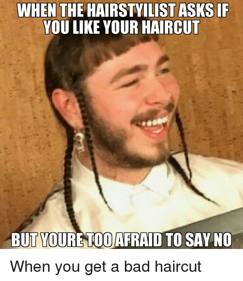 Funny, Afraid, and Bad Haircut: WHEN THE HAIRSTYILISTASKSIF  YOU LIKE YOUR HAIRCUT  BUT TOURE TOO AFRAID TO SAY NO When you get a bad haircut