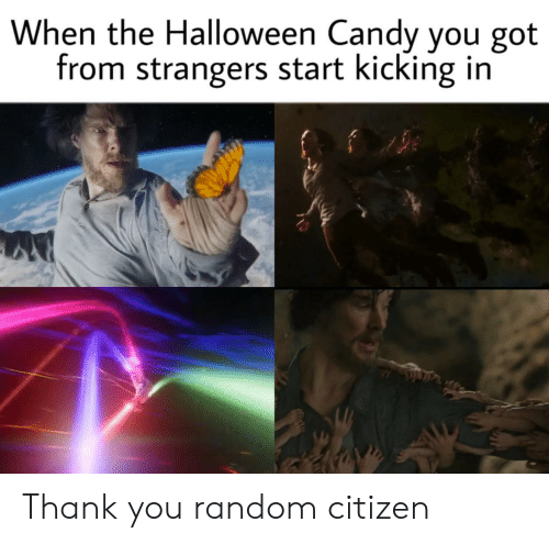 citizen: When the Halloween Candy you got  from strangers start kicking in Thank you random citizen
