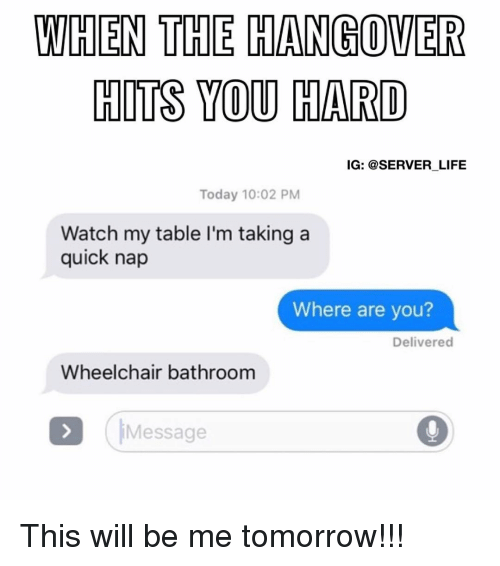 The Hangover: WHEN THE HANGOVER  HITS YOU HARD  IG: @SERVER LIFE  Today 10:02 PM  Watch my table l'm taking a  quick nap  Where are you?  Delivered  Wheelchair bathroom  Message This will be me tomorrow!!!