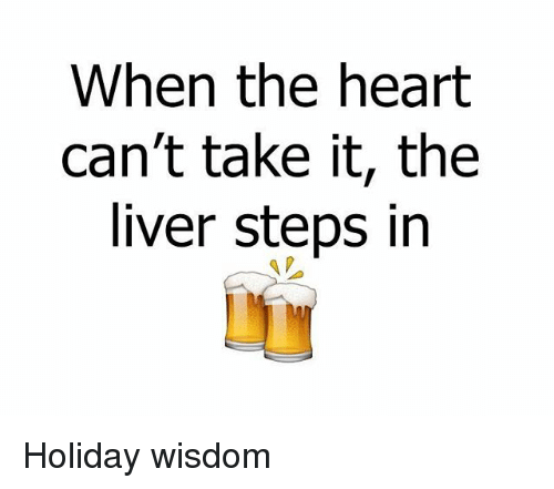 Cant Take It: When the heart  can't take it, the  liver steps in Holiday wisdom