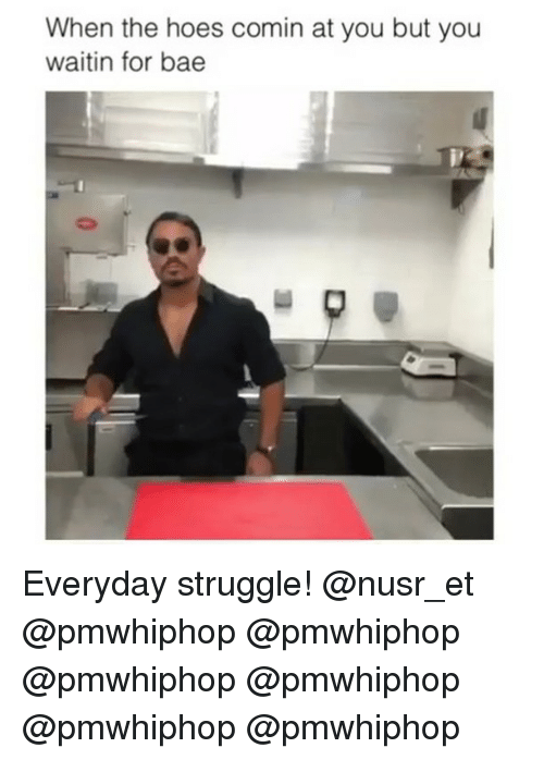 Nusr Et: When the hoes comin at you but you  waitin for bae Everyday struggle! @nusr_et @pmwhiphop @pmwhiphop @pmwhiphop @pmwhiphop @pmwhiphop @pmwhiphop