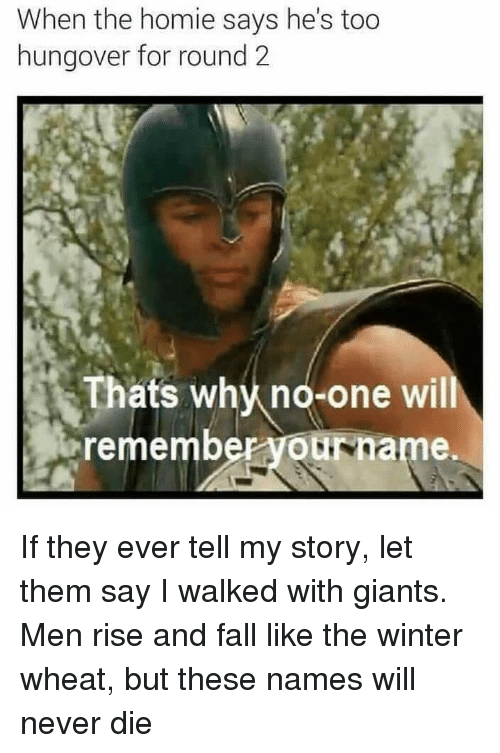 Fall, Homie, and Memes: When the homie says he's too  hungover for round2  -one will  remember yourname  Th  ats why no If they ever tell my story, let them say I walked with giants. Men rise and fall like the winter wheat, but these names will never die