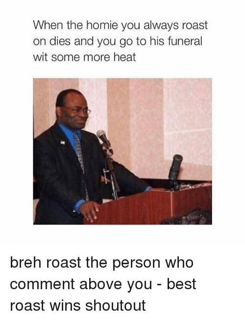 Memes, Some More, and Heat: When the homie you always roast  on dies and you go to his funeral  wit some more heat breh roast the person who comment above you - best roast wins shoutout