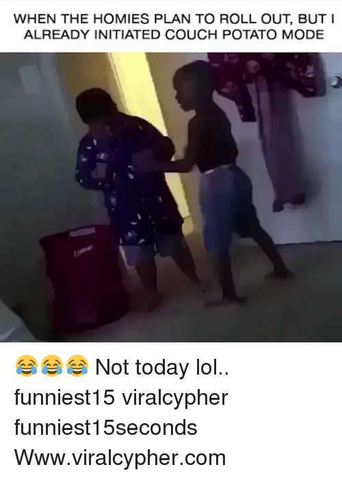 Funny, Lol, and Couch: WHEN THE HOMIES PLAN TO ROLL OUT, BUTI  ALREADY INITIATED COUCH POTATO MODE 😂😂😂 Not today lol.. funniest15 viralcypher funniest15seconds Www.viralcypher.com