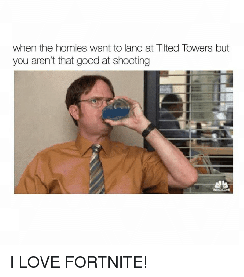 Love, Memes, and Good: when the homies want to land at Tilted Towers but  you aren't that good at shooting I LOVE FORTNITE!