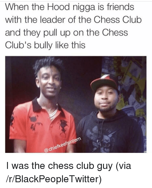 Blackpeopletwitter, Club, and Friends: When the Hood nigga is friends  with the leader of the Chess Club  and they pull up on the Chess  Club's bully like this  fsinte  fkee  @chie <p>I was the chess club guy (via /r/BlackPeopleTwitter)</p>