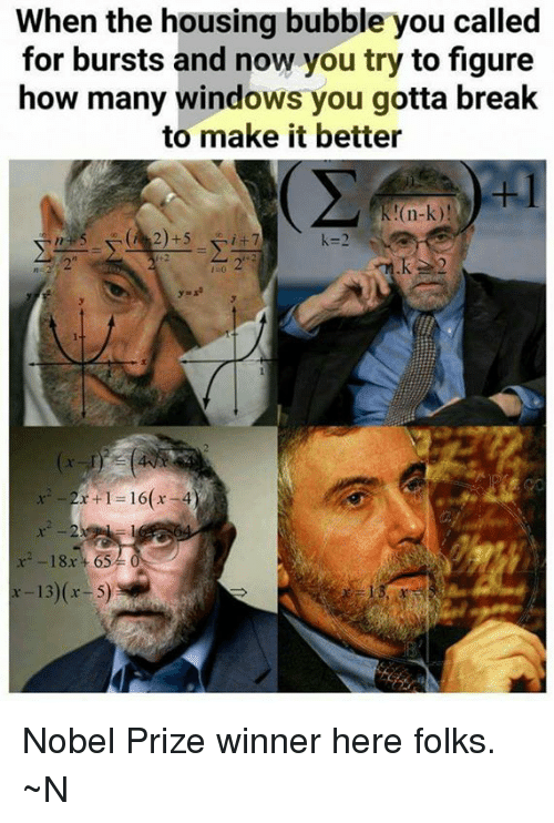 Memes, Nobel Prize, and Windows: When the housing bubble you called  for bursts and now you try to figure  how many windows you gotta break  to make it better  K!(n-k)  k-2  t2  2  -18x +65  x-13)(r- 5) Nobel Prize winner here folks. ~N