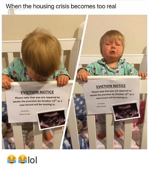 Dad, Memes, and Sincerely: When the housing crisis becomes too real  EVICTION NOTICE  Please note that you are required to  vacate the premises by October 19 as a  EVICTION NOTICE  Please note that you are required to  vacate the premises by October 19th as a  new tenant will be moving in.  new tenant will be moving in.  Sincerely  Mu & Dad  Sincerely,  Mum & Dad 😂😂lol