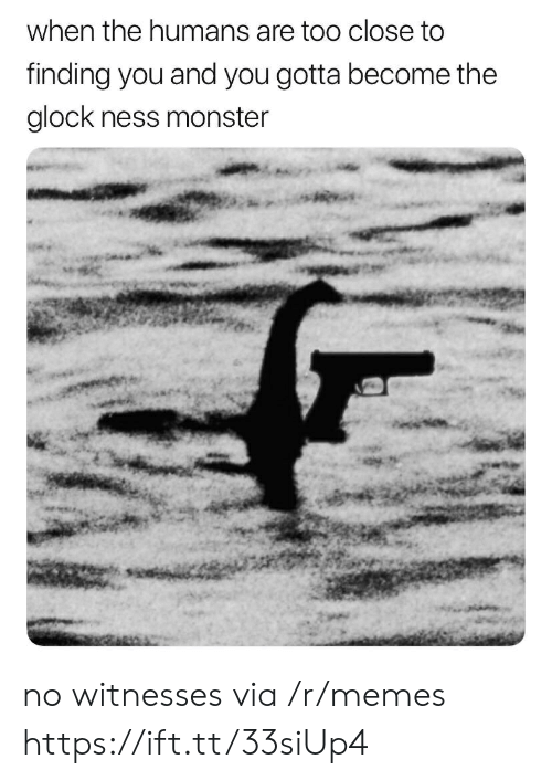 ness: when the humans are too close to  finding you and you gotta become the  glock ness monster no witnesses via /r/memes https://ift.tt/33siUp4