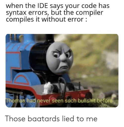 compiler: when the IDE says your code has  syntax errors, but the compiler  compiles it without error:  Thomas had never seen such bullshit before Those baatards lied to me