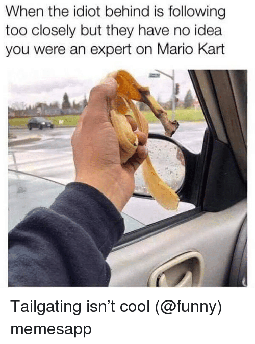 tailgating: When the idiot behind is following  too closely but they have no idea  you were an expert on Mario Kart  IM Tailgating isn't cool (@funny) memesapp