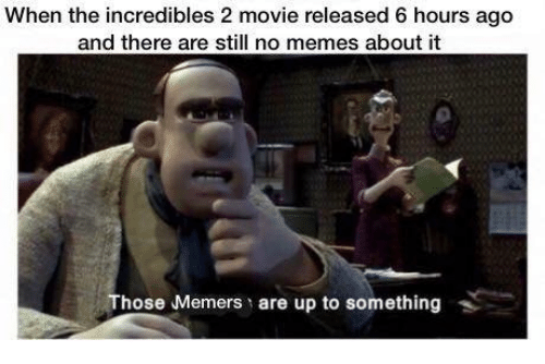 Memes, The Incredibles, and Incredibles 2: When the incredibles 2 movie released 6 hours ago  and there are still no memes about it  Those Memers are up to something