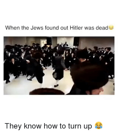 Funny, Turn Up, and Hitler: When the Jews found out Hitler was dead They know how to turn up 😂