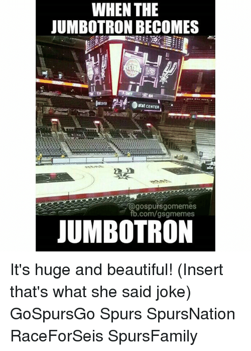 Thats What She Said Jokes: WHEN THE  JUMBOTRON BECOMES  atat CENTER  gospuisgomemes  b.com/gsgmemes  JUMBOTRON It's huge and beautiful! (Insert that's what she said joke) GoSpursGo Spurs SpursNation RaceForSeis SpursFamily