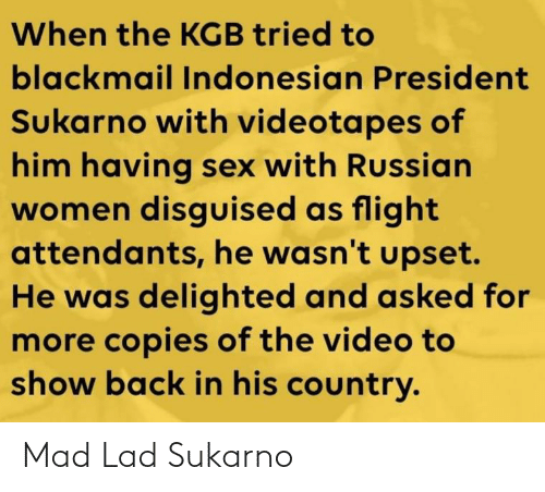 Russian Women: When the KGB tried to  blackmail Indonesian President  Sukarno with videotapes of  him having sex with Russian  women disguised as flight  attendants, he wasn't upset.  He was delighted and asked for  more copies of the video to  show back in his country. Mad Lad Sukarno