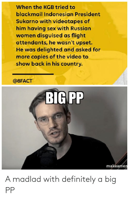 Russian Women: When the KGB tried to  blackmail Indonesian President  Sukarno with videotapes of  him having sex with Russian  women disguised as flight  attendants, he wasn't upset.  He was delighted and asked for  more copies of the video to  show back in his country.  @8FACT  BIG PP  makeamen A madlad with definitely a big PP