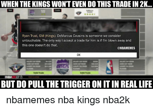 The Triggering: WHEN THE KINGS WON'T EVEN DO THISTRADE IN 2K  Ryan Trust, GM (Kings): DeMarcus Cousins is someone we consider  untouchable. The only way accept a trade for him is if I'm blown away and  this one doesn't do that.  @NBAMEMES  OK  BUT DO PULL THE TRIGGER ON ITIN REAL LIFE nbamemes nba kings nba2k