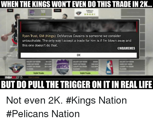 The Triggering: WHEN THE KINGS WONTEVEN DOTHIS TRADEIN 2K...  Ryan Trust, GM (Kings): DeMarcus Cousins is someone we consider  untouchable. The only way l accept a trade for him is if I'm blown away and  this one doesn't do that.  @NBAMEMES  OK  BUT DO PULL THE TRIGGER ON ITIN REALLIFE Not even 2K. #Kings Nation #Pelicans Nation