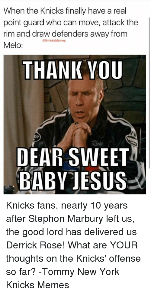 Derrick Rose, Finals, and Jesus: When the Knicks finally have a real  point guard who can move, attack the  rim and draw defenders away from  @Knicks Memes  Melo  THANK YOU  DEAR SWEET  BABY JESUS Knicks fans, nearly 10 years after Stephon Marbury left us, the good lord has delivered us Derrick Rose!  What are YOUR thoughts on the Knicks' offense so far? -Tommy  New York Knicks Memes