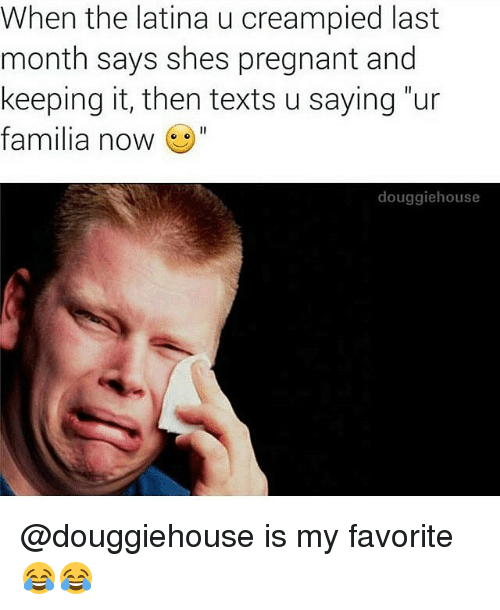"Memes, Pregnant, and Texts: When the latina u creampied last  month says shes pregnant and  keeping it, then texts u saying ""ur  familia now  douggiehouse @douggiehouse is my favorite 😂😂"