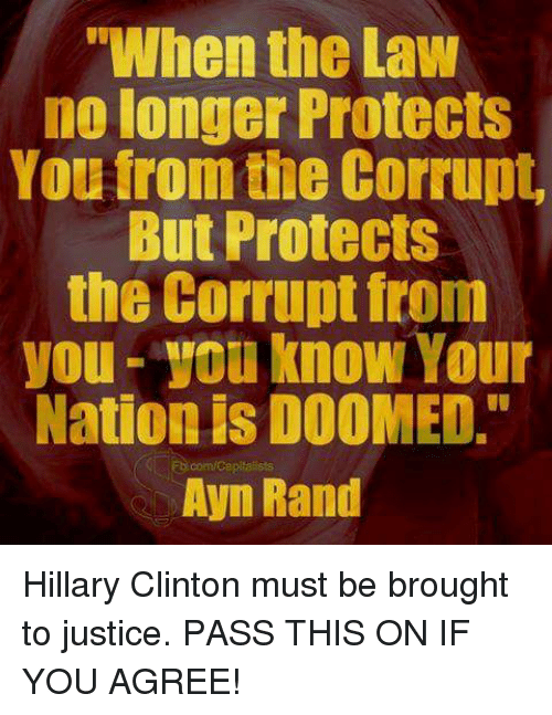 """Hillary Clinton: """"When the Law  no longer Protects  You from the Corrupt,  But Protects  the Corrupt from  you know Your  Nationis DOOMED.""""  ED com Capitalists  Ayn Rand Hillary Clinton must be brought to justice. PASS THIS ON IF YOU AGREE!"""