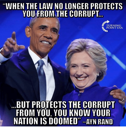 "rand: WHEN THE LAW NO LONGER PROTECTS  YOU FROM THE CORRUPT  TURNING  POINT USA  BUT PROTECTS THE CORRUPT  FROM YOU, YOU KNOW YOUR  NATION IS DOOMED"" -AYN RAND"