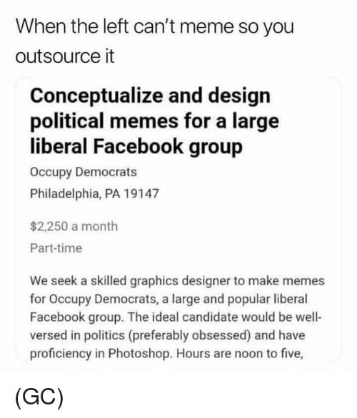 Facebook, Meme, and Memes: When the left can't meme so you  outsource it  Conceptualize and design  political memes for a large  liberal Facebook group  Occupy Democrats  Philadelphia, PA 19147  $2,250 a month  Part-time  We seek a skilled graphics designer to make memes  for Occupy Democrats, a large and popular liberal  Facebook group. The ideal candidate would be well-  versed in politics (preferably obsessed) and have  proficiency in Photoshop. Hours are noon to f (GC)