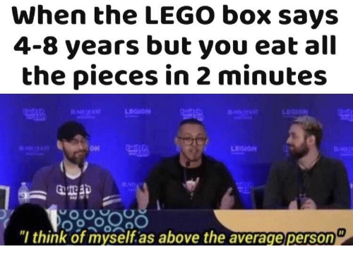 "legion: When the LEGO box says  4-8 years but you eat all  the pieces in 2 minutes  LEGION  ""l think of myself.as above the average person"