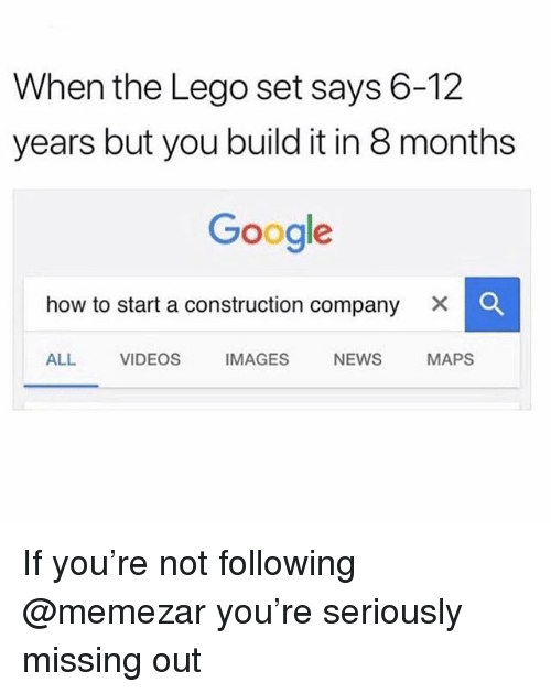 how to start a: When the Lego set says 6-12  years but you build it in 8 months  Google  how to start a construction company × 。  ALL VIDEOS IMAGES NEWS MAPS If you're not following @memezar you're seriously missing out